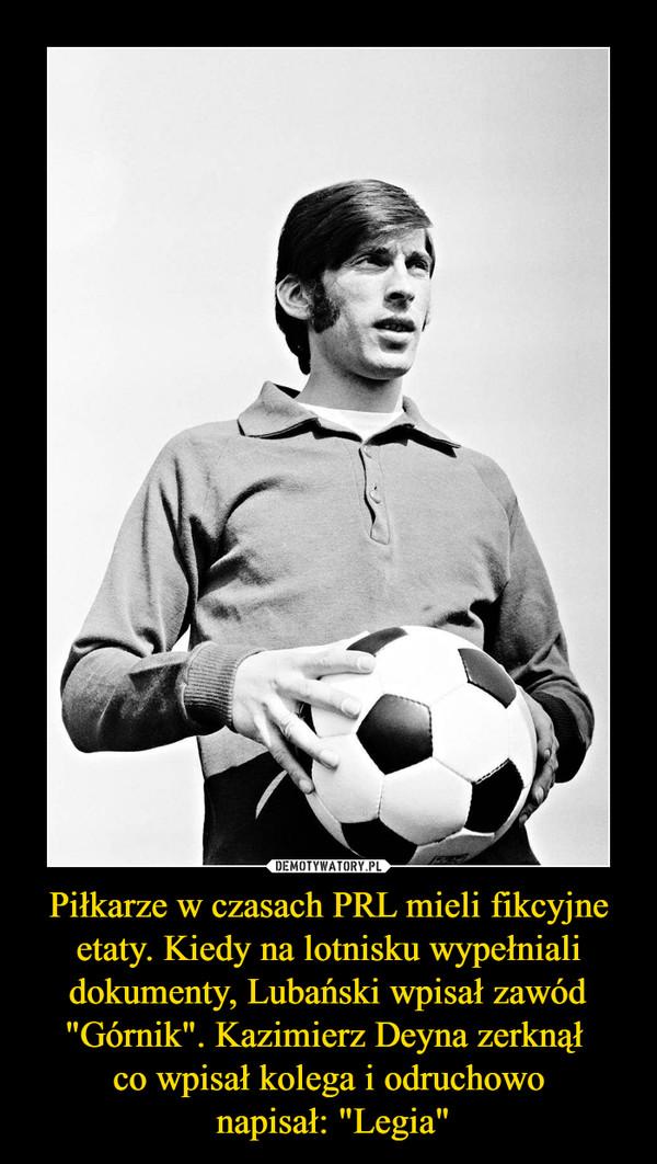 """Piłkarze w czasach PRL mieli fikcyjne etaty. Kiedy na lotnisku wypełniali dokumenty, Lubański wpisał zawód """"Górnik"""". Kazimierz Deyna zerknął co wpisał kolega i odruchowo napisał: """"Legia"""" –"""