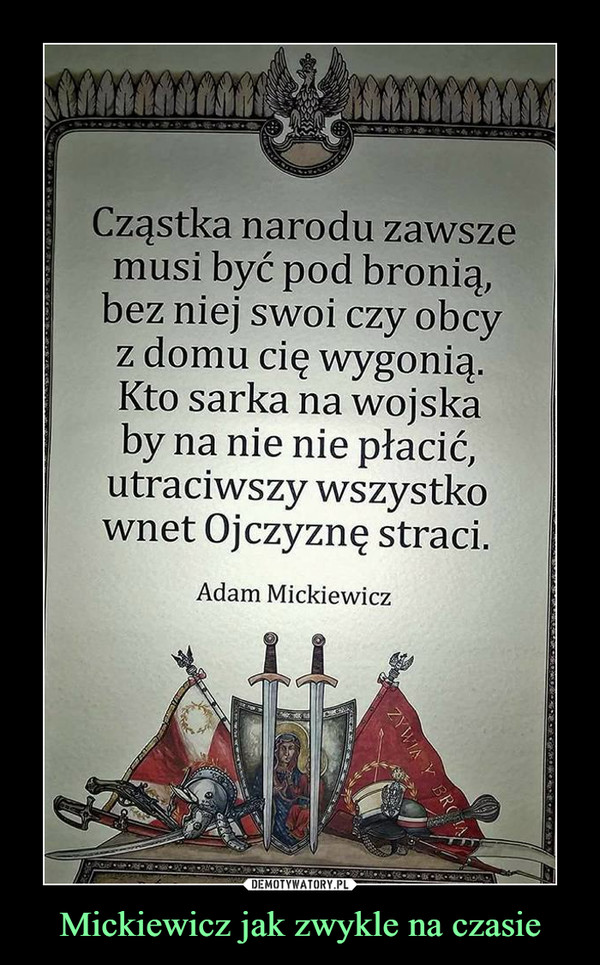 Mickiewicz jak zwykle na czasie –  Cząstka narodu zawszemusi być pod bronią,bez niej swoi czy obcyz domu cię wygonią.Kto sarka na wojskaby na nie nie płacić,utraciwszy wszystkownet Ojczyznę straci.Adam Mickiewicz