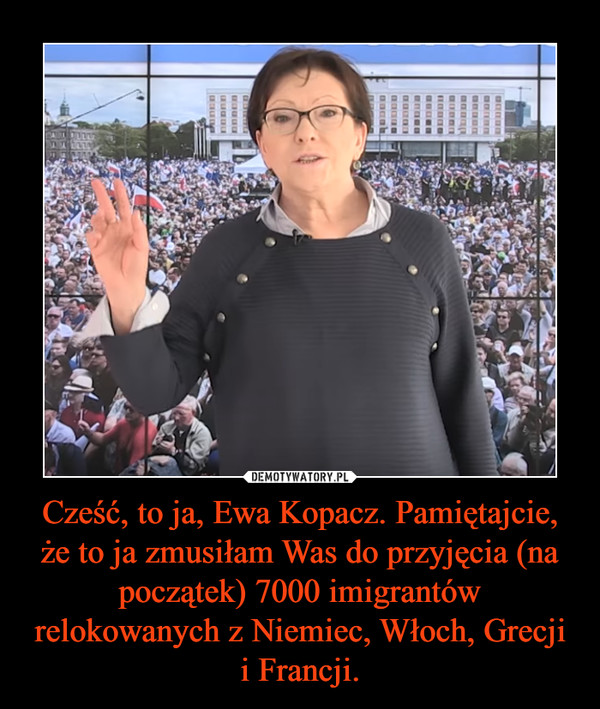 Cześć, to ja, Ewa Kopacz. Pamiętajcie, że to ja zmusiłam Was do przyjęcia (na początek) 7000 imigrantów relokowanych z Niemiec, Włoch, Grecji i Francji. –