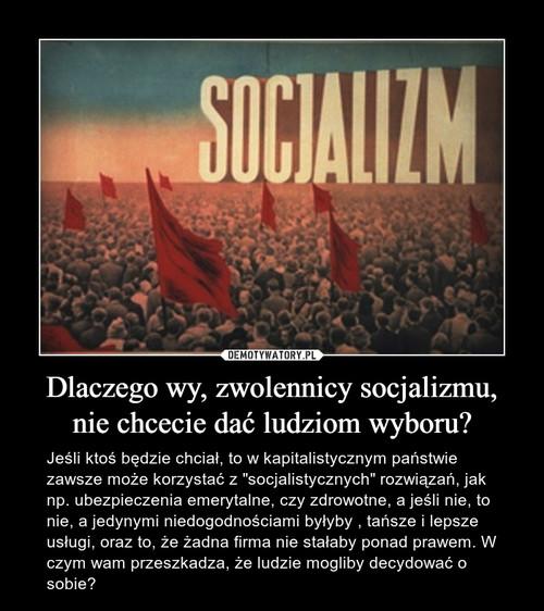Dlaczego wy, zwolennicy socjalizmu, nie chcecie dać ludziom wyboru?