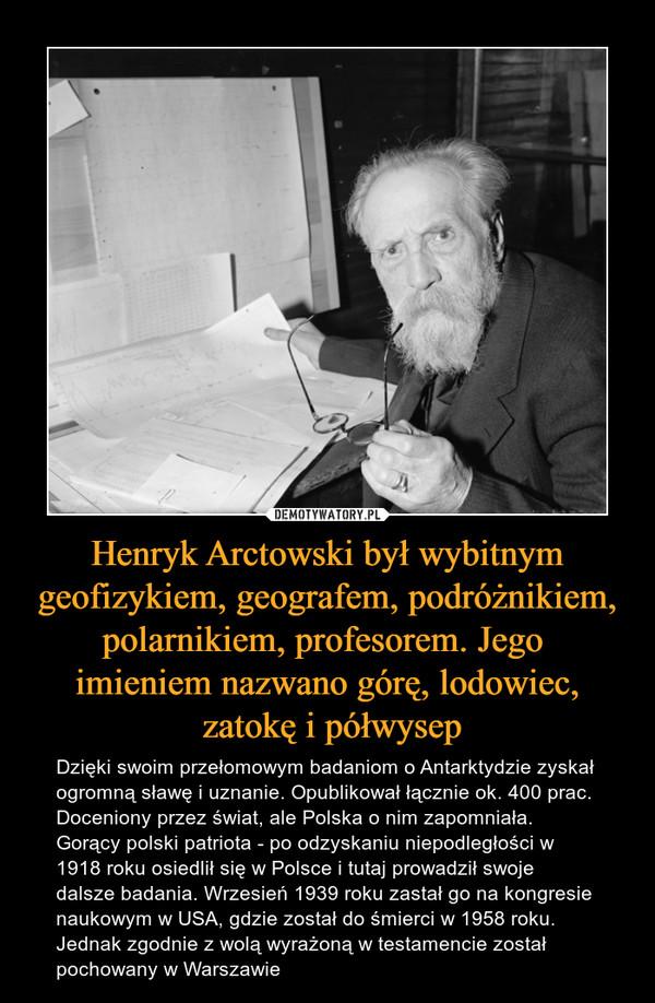 Henryk Arctowski był wybitnym geofizykiem, geografem, podróżnikiem, polarnikiem, profesorem. Jego imieniem nazwano górę, lodowiec, zatokę i półwysep – Dzięki swoim przełomowym badaniom o Antarktydzie zyskał ogromną sławę i uznanie. Opublikował łącznie ok. 400 prac. Doceniony przez świat, ale Polska o nim zapomniała. Gorący polski patriota - po odzyskaniu niepodległości w 1918 roku osiedlił się w Polsce i tutaj prowadził swoje dalsze badania. Wrzesień 1939 roku zastał go na kongresie naukowym w USA, gdzie został do śmierci w 1958 roku. Jednak zgodnie z wolą wyrażoną w testamencie został pochowany w Warszawie