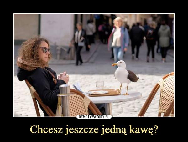 Chcesz jeszcze jedną kawę? –