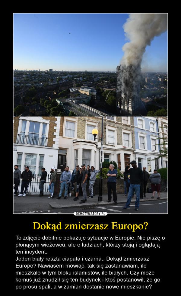 Dokąd zmierzasz Europo? – To zdjęcie dobitnie pokazuje sytuacje w Europie. Nie piszę o płonącym wieżowcu, ale o ludziach, którzy stoją i oglądają ten incydent. Jeden biały reszta ciapata i czarna.. Dokąd zmierzasz Europo? Nawiasem mówiąc, tak się zastanawiam, ile mieszkało w tym bloku islamistów, ile białych. Czy może komuś już znudził się ten budynek i ktoś postanowił, że go po prosu spali, a w zamian dostanie nowe mieszkanie?