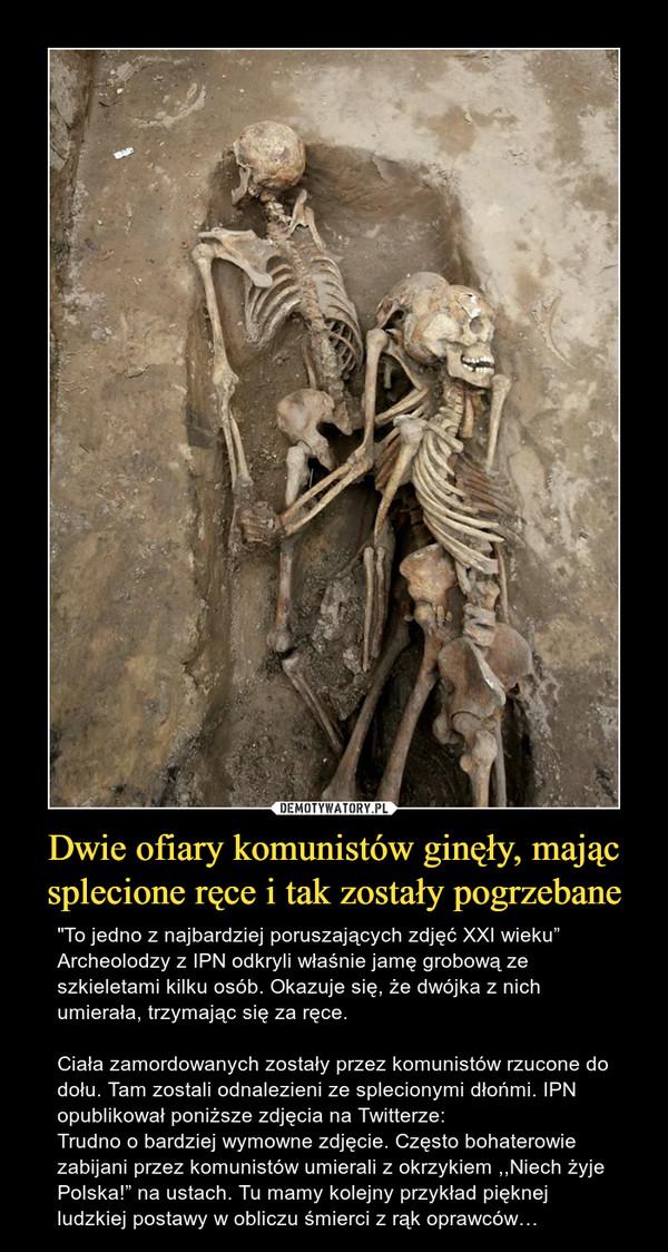 """Dwie ofiary komunistów ginęły, mając splecione ręce i tak zostały pogrzebane – """"To jedno z najbardziej poruszających zdjęć XXI wieku""""Archeolodzy z IPN odkryli właśnie jamę grobową ze szkieletami kilku osób. Okazuje się, że dwójka z nich umierała, trzymając się za ręce.Ciała zamordowanych zostały przez komunistów rzucone do dołu. Tam zostali odnalezieni ze splecionymi dłońmi. IPN opublikował poniższe zdjęcia na Twitterze:Trudno o bardziej wymowne zdjęcie. Często bohaterowie zabijani przez komunistów umierali z okrzykiem ,,Niech żyje Polska!"""" na ustach. Tu mamy kolejny przykład pięknej ludzkiej postawy w obliczu śmierci z rąk oprawców…"""