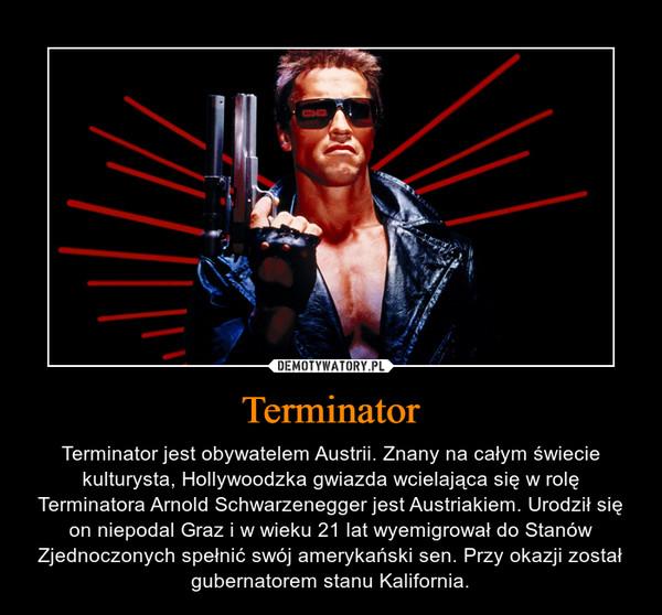 Terminator – Terminator jest obywatelem Austrii. Znany na całym świecie kulturysta, Hollywoodzka gwiazda wcielająca się w rolę Terminatora Arnold Schwarzenegger jest Austriakiem. Urodził się on niepodal Graz i w wieku 21 lat wyemigrował do Stanów Zjednoczonych spełnić swój amerykański sen. Przy okazji został gubernatorem stanu Kalifornia.