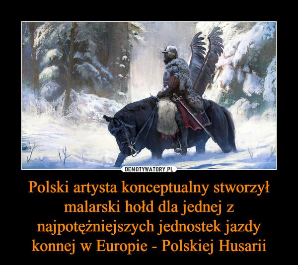 Polski artysta konceptualny stworzył malarski hołd dla jednej z najpotężniejszych jednostek jazdy konnej w Europie - Polskiej Husarii –