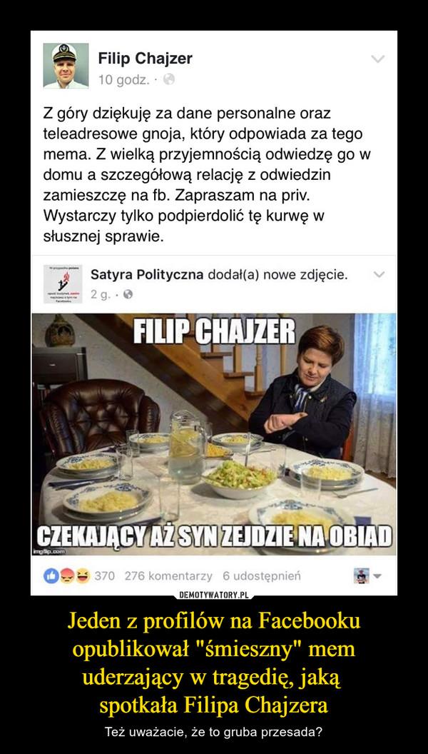 """Jeden z profilów na Facebooku opublikował """"śmieszny"""" mem uderzający w tragedię, jaką spotkała Filipa Chajzera – Też uważacie, że to gruba przesada? Filip Chajzer 10 godz. • Z góry dziękuję za dane personalne oraz teleadresowe gnoja, który odpowiada za tego mema. Z wielką przyjemnością odwiedzę go w domu a szczegółową relację z odwiedzin zamieszczę na fb. Zapraszam na priv. Wystarczy tylko podpierdolić tę kurwę w słusznej sprawie. Satyra Polityczna dodał(a) nowe zdjęcie."""