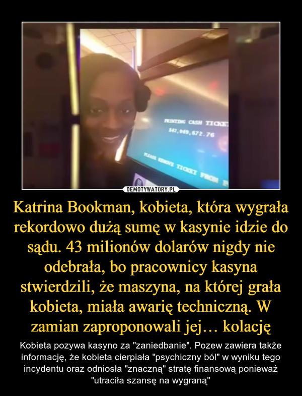 """Katrina Bookman, kobieta, która wygrała rekordowo dużą sumę w kasynie idzie do sądu. 43 milionów dolarów nigdy nie odebrała, bo pracownicy kasyna stwierdzili, że maszyna, na której grała kobieta, miała awarię techniczną. W zamian zaproponowali jej… kolację – Kobieta pozywa kasyno za """"zaniedbanie"""". Pozew zawiera także informację, że kobieta cierpiała """"psychiczny ból"""" w wyniku tego incydentu oraz odniosła """"znaczną"""" stratę finansową ponieważ """"utraciła szansę na wygraną"""""""