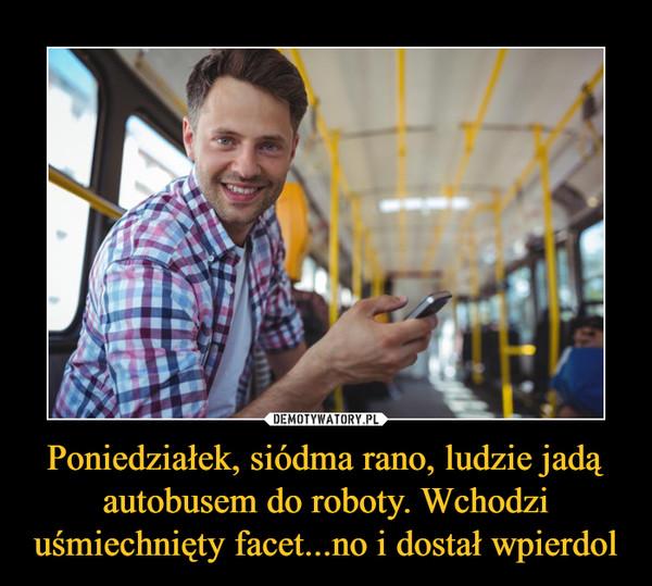 Poniedziałek, siódma rano, ludzie jadą autobusem do roboty. Wchodzi uśmiechnięty facet...no i dostał wpierdol