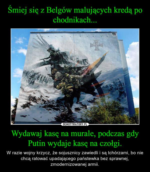 Wydawaj kasę na murale, podczas gdy Putin wydaje kasę na czołgi. – W razie wojny krzycz, że sojusznicy zawiedli i są tchórzami, bo nie chcą ratować upadającego państewka bez sprawnej, zmodernizowanej armii.