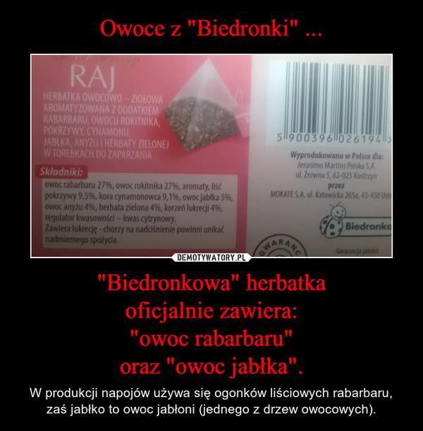 """""""Biedronkowa"""" herbatkaoficjalnie zawiera:""""owoc rabarbaru""""oraz """"owoc jabłka"""". – W produkcji napojów używa się ogonków liściowych rabarbaru, zaś jabłko to owoc jabłoni (jednego z drzew owocowych)."""