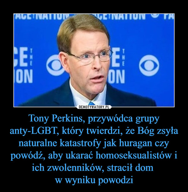 Tony Perkins, przywódca grupy anty-LGBT, który twierdzi, że Bóg zsyła naturalne katastrofy jak huragan czy powódź, aby ukarać homoseksualistów i ich zwolenników, stracił dom w wyniku powodzi –