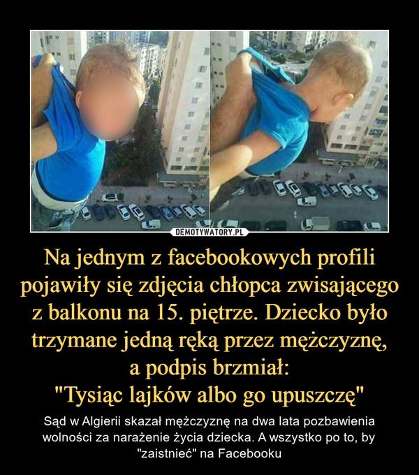 """Na jednym z facebookowych profili pojawiły się zdjęcia chłopca zwisającego z balkonu na 15. piętrze. Dziecko było trzymane jedną ręką przez mężczyznę,a podpis brzmiał:""""Tysiąc lajków albo go upuszczę"""" – Sąd w Algierii skazał mężczyznę na dwa lata pozbawienia wolności za narażenie życia dziecka. A wszystko po to, by """"zaistnieć"""" na Facebooku"""
