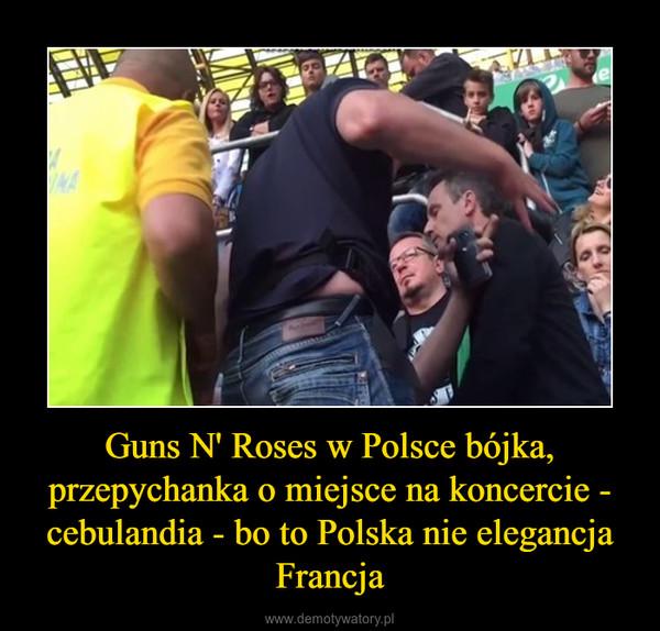 Guns N' Roses w Polsce bójka, przepychanka o miejsce na koncercie - cebulandia - bo to Polska nie elegancja Francja –