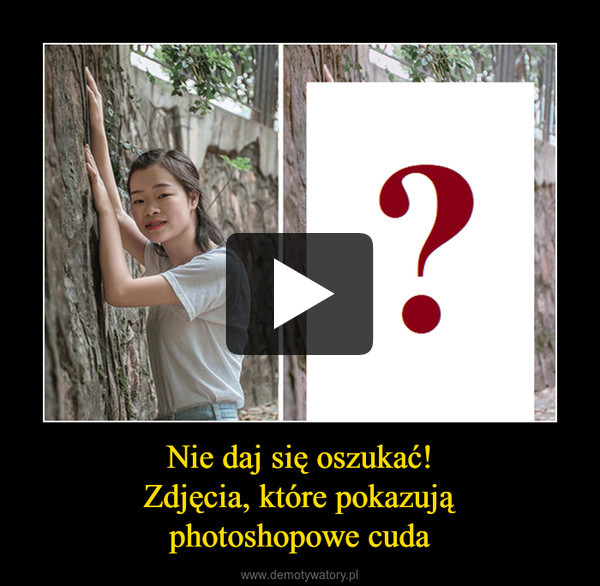 Nie daj się oszukać!Zdjęcia, które pokazująphotoshopowe cuda –