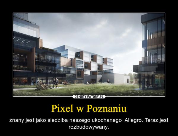 Pixel w Poznaniu – znany jest jako siedziba naszego ukochanego  Allegro. Teraz jest rozbudowywany.