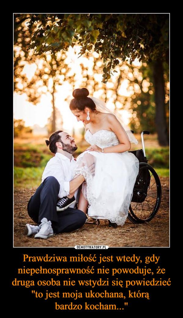 Prawdziwa miłość jest wtedy, gdy niepełnosprawność nie powoduje, że druga osoba nie wstydzi się powiedzieć ''to jest moja ukochana, którą bardzo kocham...'' –