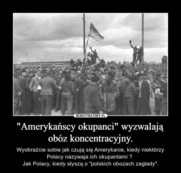 """""""Amerykańscy okupanci"""" wyzwalają obóz koncentracyjny. – Wyobraźcie sobie jak czują się Amerykanie, kiedy niektórzy Polacy nazywaja ich okupantami ? Jak Polacy, kiedy słyszą o """"polskich obozach zagłady""""."""