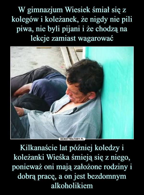 Kilkanaście lat później koledzy i koleżanki Wieśka śmieją się z niego, ponieważ oni mają założone rodziny i dobrą pracę, a on jest bezdomnym alkoholikiem –