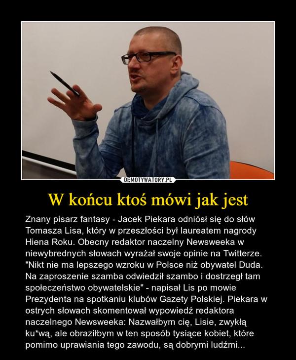 """W końcu ktoś mówi jak jest – Znany pisarz fantasy - Jacek Piekara odniósł się do słów Tomasza Lisa, który w przeszłości był laureatem nagrody Hiena Roku. Obecny redaktor naczelny Newsweeka w niewybrednych słowach wyrażał swoje opinie na Twitterze. """"Nikt nie ma lepszego wzroku w Polsce niż obywatel Duda. Na zaproszenie szamba odwiedził szambo i dostrzegł tam społeczeństwo obywatelskie"""" - napisał Lis po mowie Prezydenta na spotkaniu klubów Gazety Polskiej. Piekara w ostrych słowach skomentował wypowiedź redaktora naczelnego Newsweeka: Nazwałbym cię, Lisie, zwykłą ku*wą, ale obraziłbym w ten sposób tysiące kobiet, które pomimo uprawiania tego zawodu, są dobrymi ludźmi..."""