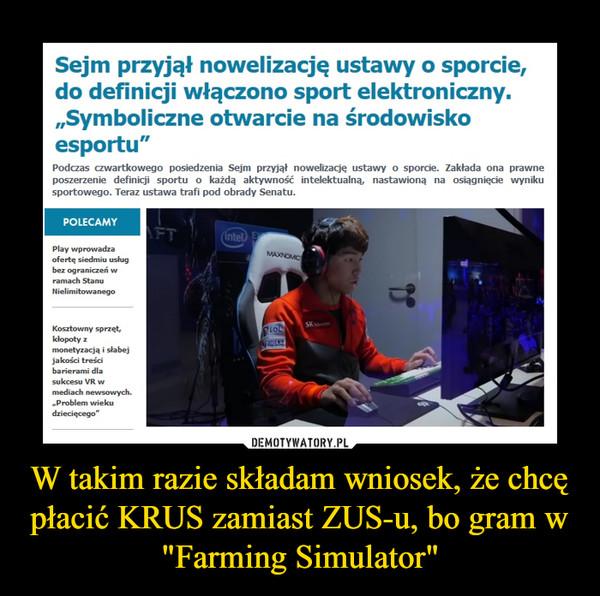 """W takim razie składam wniosek, że chcę płacić KRUS zamiast ZUS-u, bo gram w """"Farming Simulator"""" –  Sejm przyjął nowelizację ustawy o sporcie, do definicji włączono sport elektroniczny. """"Symboliczne otwarcie na środowisko esportu""""Podczas czwartkowego posiedzenia Sejm przyjął nowelizację ustawy o sporcie. Zakłada ona prawne poszerzenie definicji sportu o każdą aktywność intelektualną, nastawioną na osiągnięcie wyniku sportowego. Teraz ustawa trafi pod obrady Senatu.POLECAMYPlay wprowadza ofertę siedmiu usług bez ograniczeń w ramach Stanu Nielimitowanego Kosztowny sprzęt, kłopoty z monetyzacją i słabej jakości treści barierami dla sukcesu VR w mediach newsowych. """"Problem wieku dziecięcego"""""""