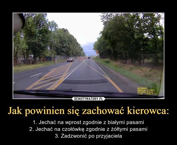 Jak powinien się zachować kierowca: – 1. Jechać na wprost zgodnie z białymi pasami2. Jechać na czołówkę zgodnie z żółtymi pasami3. Zadzwonić po przyjaciela