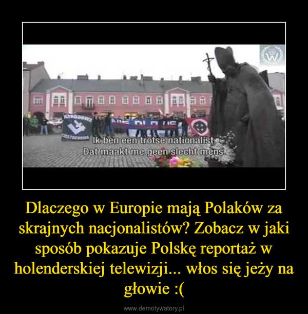 Dlaczego w Europie mają Polaków za skrajnych nacjonalistów? Zobacz w jaki sposób pokazuje Polskę reportaż w holenderskiej telewizji... włos się jeży na głowie :( –