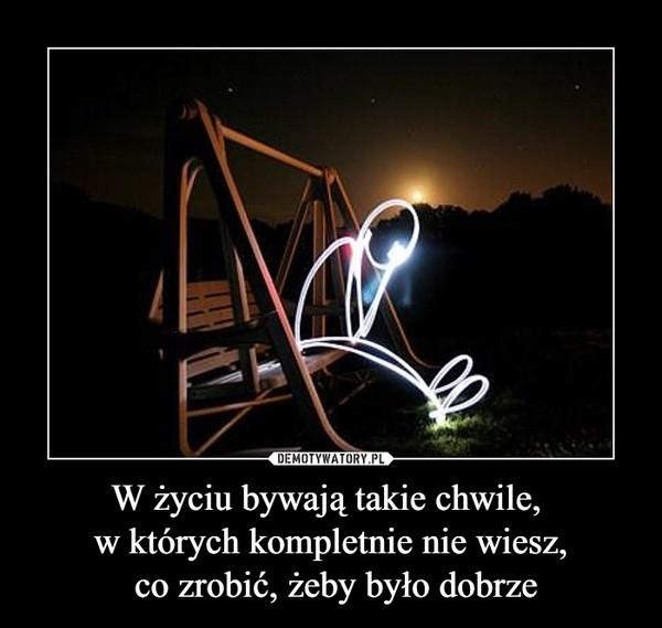 W życiu bywają takie chwile, w których kompletnie nie wiesz, co zrobić, żeby było dobrze –