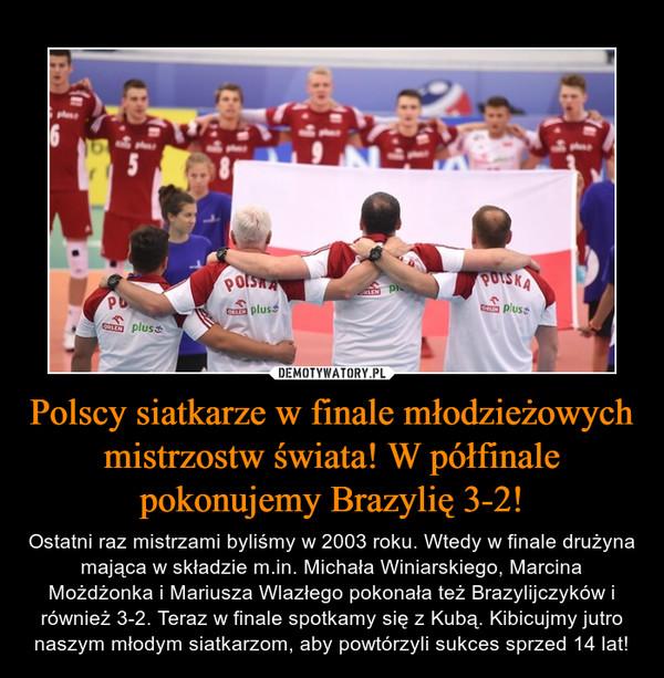 Polscy siatkarze w finale młodzieżowych mistrzostw świata! W półfinale pokonujemy Brazylię 3-2! – Ostatni raz mistrzami byliśmy w 2003 roku. Wtedy w finale drużyna mająca w składzie m.in. Michała Winiarskiego, Marcina Możdżonka i Mariusza Wlazłego pokonała też Brazylijczyków i również 3-2. Teraz w finale spotkamy się z Kubą. Kibicujmy jutro naszym młodym siatkarzom, aby powtórzyli sukces sprzed 14 lat!