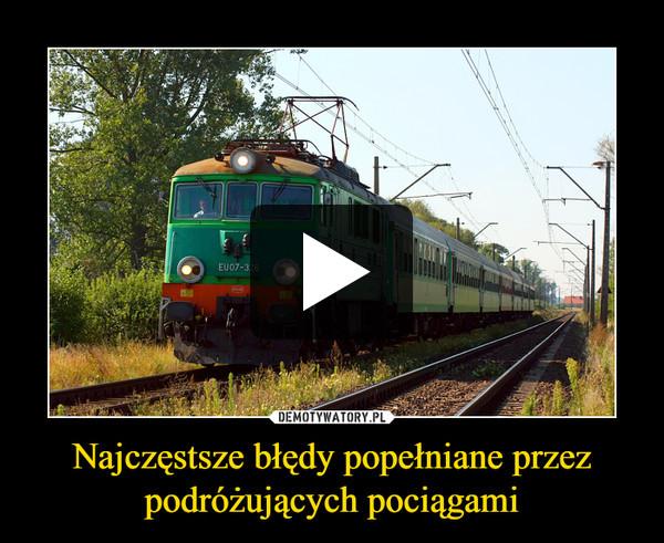 Najczęstsze błędy popełniane przez podróżujących pociągami –