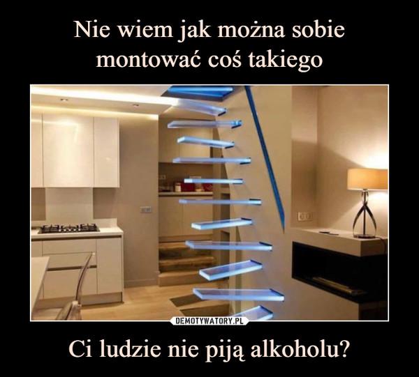 Ci ludzie nie piją alkoholu? –