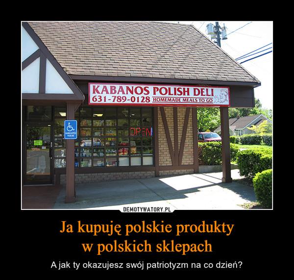 Ja kupuję polskie produktyw polskich sklepach – A jak ty okazujesz swój patriotyzm na co dzień?