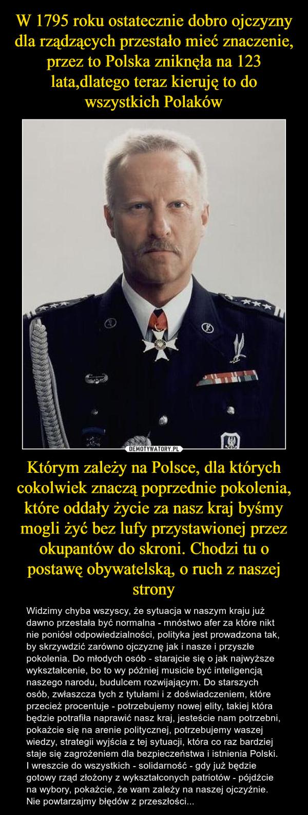 Którym zależy na Polsce, dla których cokolwiek znaczą poprzednie pokolenia, które oddały życie za nasz kraj byśmy mogli żyć bez lufy przystawionej przez okupantów do skroni. Chodzi tu o postawę obywatelską, o ruch z naszej strony – Widzimy chyba wszyscy, że sytuacja w naszym kraju już dawno przestała być normalna - mnóstwo afer za które nikt nie poniósł odpowiedzialności, polityka jest prowadzona tak, by skrzywdzić zarówno ojczyznę jak i nasze i przyszłe pokolenia. Do młodych osób - starajcie się o jak najwyższe wykształcenie, bo to wy później musicie być inteligencją naszego narodu, budulcem rozwijającym. Do starszych osób, zwłaszcza tych z tytułami i z doświadczeniem, które przecież procentuje - potrzebujemy nowej elity, takiej która będzie potrafiła naprawić nasz kraj, jesteście nam potrzebni, pokażcie się na arenie politycznej, potrzebujemy waszej wiedzy, strategii wyjścia z tej sytuacji, która co raz bardziej staje się zagrożeniem dla bezpieczeństwa i istnienia Polski. I wreszcie do wszystkich - solidarność - gdy już będzie gotowy rząd złożony z wykształconych patriotów - pójdźcie na wybory, pokażcie, że wam zależy na naszej ojczyźnie. Nie powtarzajmy błędów z przeszłości...