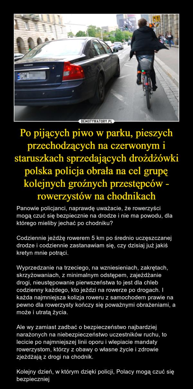 Po pijących piwo w parku, pieszych przechodzących na czerwonym i staruszkach sprzedających drożdżówki polska policja obrała na cel grupę kolejnych groźnych przestępców - rowerzystów na chodnikach – Panowie policjanci, naprawdę uważacie, że rowerzyści mogą czuć się bezpiecznie na drodze i nie ma powodu, dla którego mieliby jechać po chodniku?Codziennie jeżdżę rowerem 5 km po średnio uczęszczanej drodze i codziennie zastanawiam się, czy dzisiaj już jakiś kretyn mnie potrąci.Wyprzedzanie na trzeciego, na wzniesieniach, zakrętach, skrzyżowaniach, z minimalnym odstępem, zajeżdżanie drogi, nieustępowanie pierwszeństwa to jest dla chleb codzienny każdego, kto jeździ na rowerze po drogach. I każda najmniejsza kolizja roweru z samochodem prawie na pewno dla rowerzysty kończy się poważnymi obrażeniami, a może i utratą życia.Ale wy zamiast zadbać o bezpieczeństwo najbardziej narażonych na niebezpieczeństwo uczestników ruchu, to lecicie po najmniejszej linii oporu i wlepiacie mandaty rowerzystom, którzy z obawy o własne życie i zdrowie zjeżdżają z drogi na chodnik.Kolejny dzień, w którym dzięki policji, Polacy mogą czuć się bezpieczniej