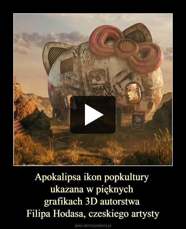 Apokalipsa ikon popkultury ukazana w pięknych grafikach 3D autorstwa Filipa Hodasa, czeskiego artysty –