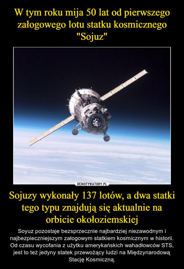 Sojuzy wykonały 137 lotów, a dwa statki tego typu znajdują się aktualnie na orbicie okołoziemskiej – Soyuz pozostaje bezsprzecznie najbardziej niezawodnym i najbezpieczniejszym załogowym statkiem kosmicznym w historii. Od czasu wycofania z użytku amerykańskich wahadłowców STS, jest to też jedyny statek przewożący ludzi na Międzynarodową Stację Kosmiczną.
