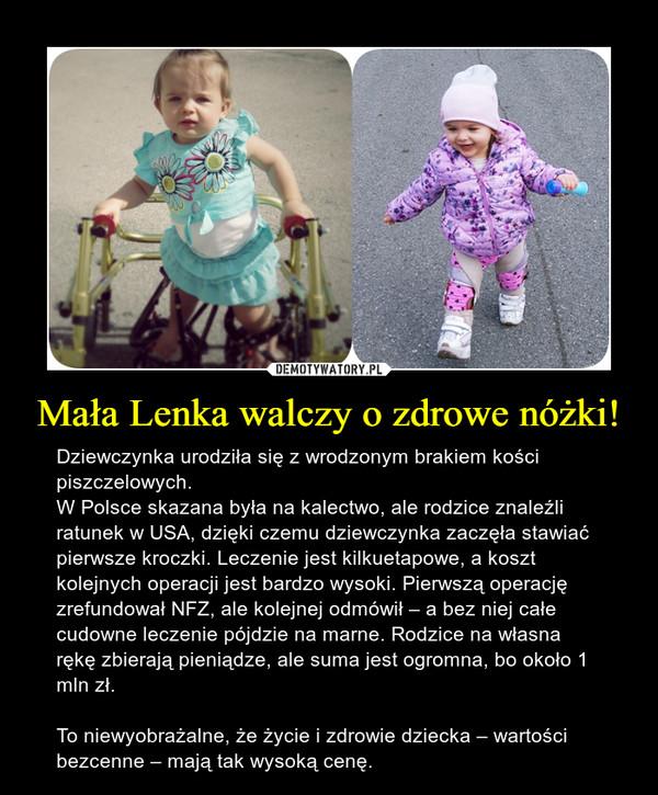 Mała Lenka walczy o zdrowe nóżki! – Dziewczynka urodziła się z wrodzonym brakiem kości piszczelowych.W Polsce skazana była na kalectwo, ale rodzice znaleźli ratunek w USA, dzięki czemu dziewczynka zaczęła stawiać pierwsze kroczki. Leczenie jest kilkuetapowe, a koszt kolejnych operacji jest bardzo wysoki. Pierwszą operację zrefundował NFZ, ale kolejnej odmówił – a bez niej całe cudowne leczenie pójdzie na marne. Rodzice na własna rękę zbierają pieniądze, ale suma jest ogromna, bo około 1 mln zł.To niewyobrażalne, że życie i zdrowie dziecka – wartości bezcenne – mają tak wysoką cenę.