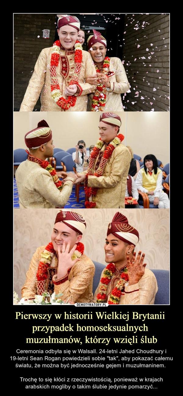 """Pierwszy w historii Wielkiej Brytanii przypadek homoseksualnych muzułmanów, którzy wzięli ślub – Ceremonia odbyła się w Walsall. 24-letni Jahed Choudhury i 19-letni Sean Rogan powiedzieli sobie """"tak"""", aby pokazać całemu światu, że można być jednocześnie gejem i muzułmaninem. Trochę to się kłóci z rzeczywistością, ponieważ w krajach arabskich mogliby o takim ślubie jedynie pomarzyć..."""