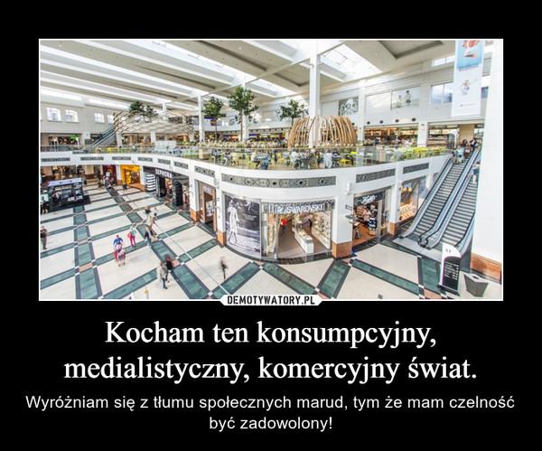 Kocham ten konsumpcyjny, medialistyczny, komercyjny świat. – Wyróżniam się z tłumu społecznych marud, tym że mam czelność być zadowolony!