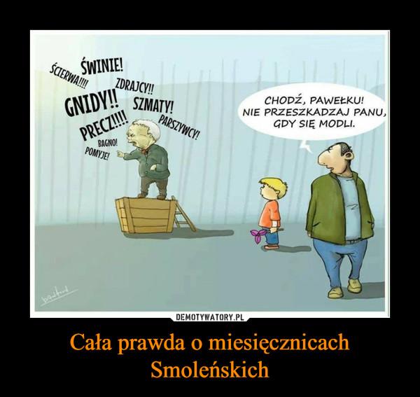 Cała prawda o miesięcznicach Smoleńskich –  ŚCIERWA!!! ŚWINIE! ZDRAJCY! GNIDY! BAGNO! POMYJE! PARSZYWCY! SZMATY!CHODŹ, PAWEŁKU! NIE PRZESZKADZAJ PANU, GDY SIĘ MODLI
