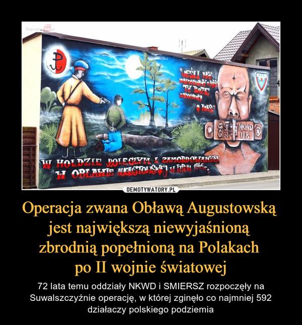 Operacja zwana Obławą Augustowską jest największą niewyjaśnioną zbrodnią popełnioną na Polakach po II wojnie światowej – 72 lata temu oddziały NKWD i SMIERSZ rozpoczęły na Suwalszczyźnie operację, w której zginęło co najmniej 592 działaczy polskiego podziemia