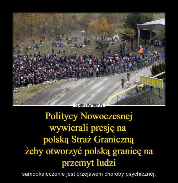 Politycy Nowoczesnejwywierali presję na polską Straż Granicznążeby otworzyć polską granicę na przemyt ludzi – samookaleczenie jest przejawem choroby psychicznej.