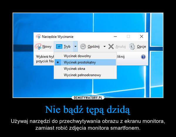 Nie bądź tępą dzidą – Używaj narzędzi do przechwytywania obrazu z ekranu monitora, zamiast robić zdjęcia monitora smartfonem.