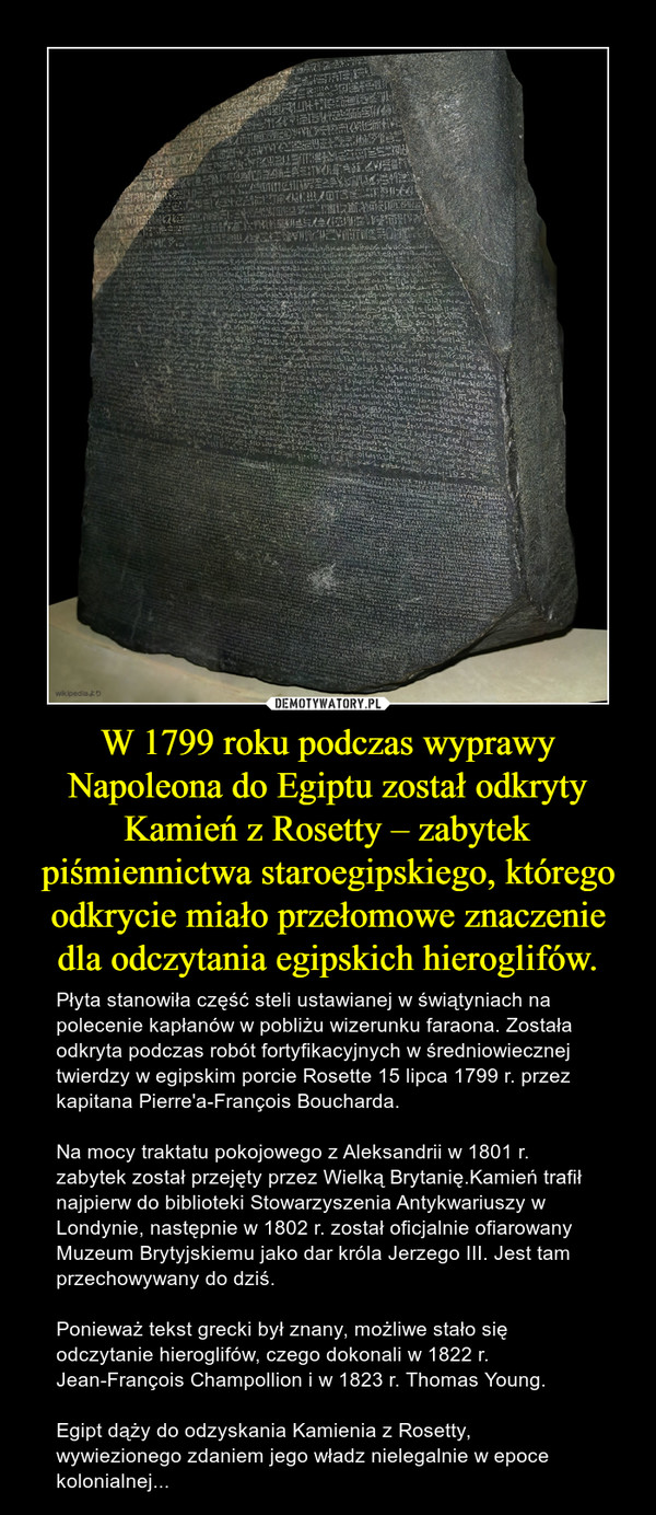 W 1799 roku podczas wyprawy Napoleona do Egiptu został odkryty Kamień z Rosetty – zabytek piśmiennictwa staroegipskiego, którego odkrycie miało przełomowe znaczenie dla odczytania egipskich hieroglifów. – Płyta stanowiła część steli ustawianej w świątyniach na polecenie kapłanów w pobliżu wizerunku faraona. Została odkryta podczas robót fortyfikacyjnych w średniowiecznej twierdzy w egipskim porcie Rosette 15 lipca 1799 r. przez kapitana Pierre'a-François Boucharda.Na mocy traktatu pokojowego z Aleksandrii w 1801 r. zabytek został przejęty przez Wielką Brytanię.Kamień trafił najpierw do biblioteki Stowarzyszenia Antykwariuszy w Londynie, następnie w 1802 r. został oficjalnie ofiarowany Muzeum Brytyjskiemu jako dar króla Jerzego III. Jest tam przechowywany do dziś. Ponieważ tekst grecki był znany, możliwe stało się odczytanie hieroglifów, czego dokonali w 1822 r. Jean-François Champollion i w 1823 r. Thomas Young.Egipt dąży do odzyskania Kamienia z Rosetty, wywiezionego zdaniem jego władz nielegalnie w epoce kolonialnej...