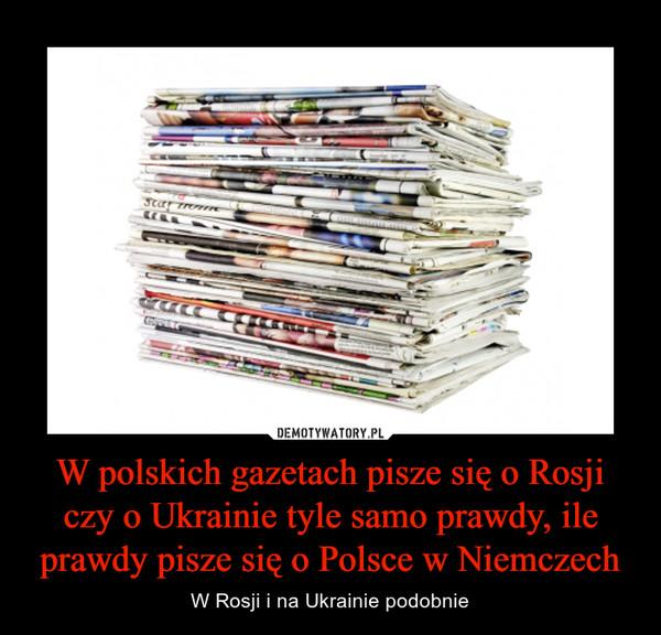 W polskich gazetach pisze się o Rosji czy o Ukrainie tyle samo prawdy, ile prawdy pisze się o Polsce w Niemczech