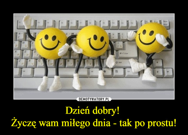 Dzień dobry! Życzę wam miłego dnia - tak po prostu! –