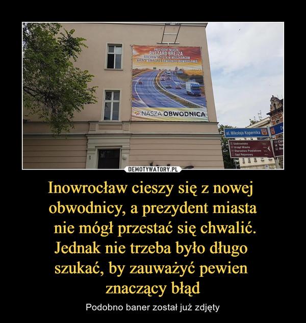 Inowrocław cieszy się z nowej obwodnicy, a prezydent miasta nie mógł przestać się chwalić.Jednak nie trzeba było długo szukać, by zauważyć pewien znaczący błąd – Podobno baner został już zdjęty Ryszard Brejza Nasza obwodnica