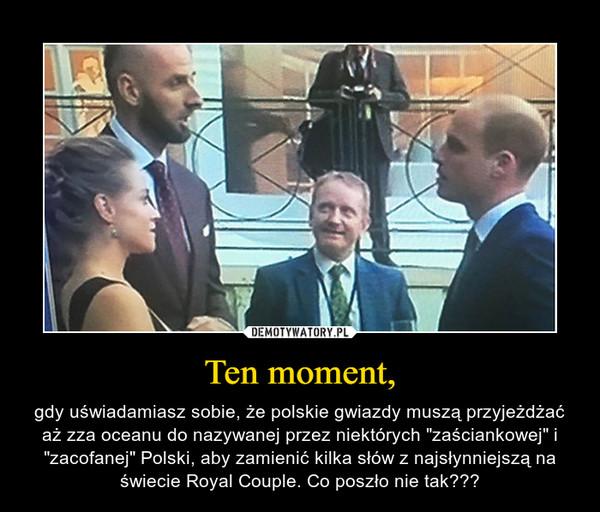 """Ten moment, – gdy uświadamiasz sobie, że polskie gwiazdy muszą przyjeżdżać aż zza oceanu do nazywanej przez niektórych """"zaściankowej"""" i """"zacofanej"""" Polski, aby zamienić kilka słów z najsłynniejszą na świecie Royal Couple. Co poszło nie tak???"""