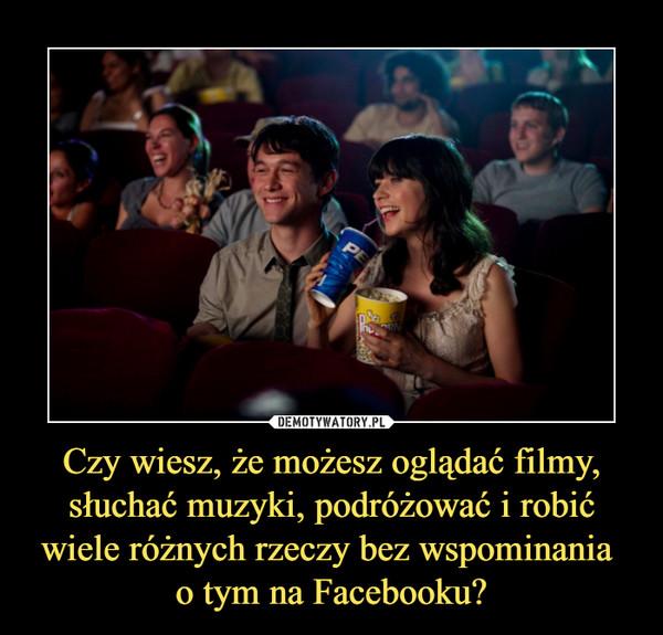 Czy wiesz, że możesz oglądać filmy, słuchać muzyki, podróżować i robić wiele różnych rzeczy bez wspominania o tym na Facebooku? –