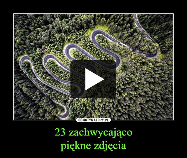 23 zachwycającopiękne zdjęcia –